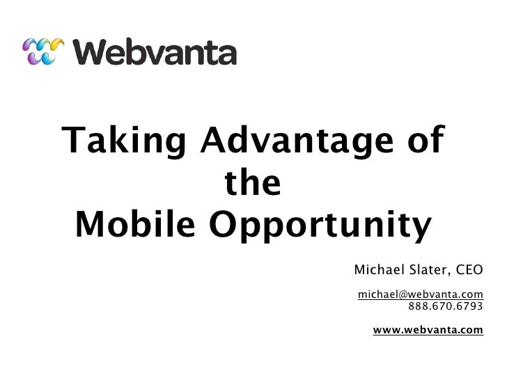 Taking Advantage of         the Mobile Opportunity              Michael Slater, CEO              michael@webvanta.com     ...