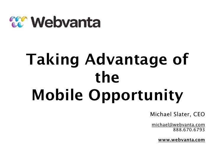 Taking Advantage of         the Mobile Opportunity              Michael Slater, CEO              michael@webvanta.com     ...