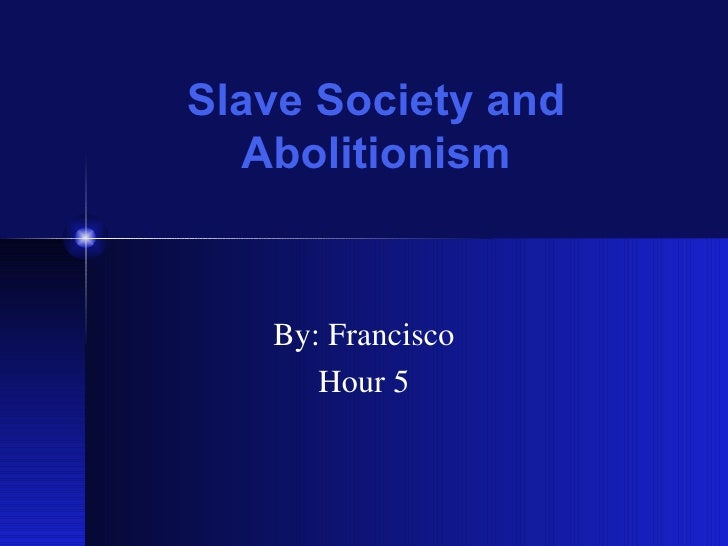 Slave Society and Abolitionism By: Francisco Hour 5