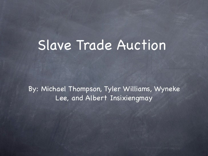 Slave Trade AuctionBy: Michael Thompson, Tyler Williams, Wyneke        Lee, and Albert Insixiengmay