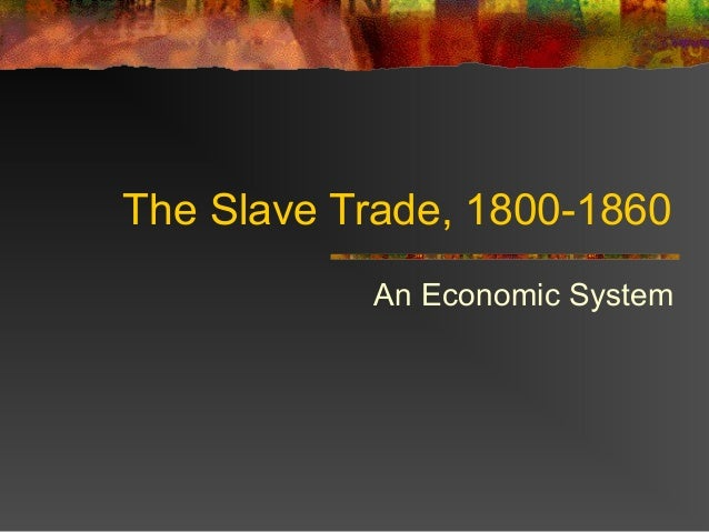 The Slave Trade, 1800-1860           An Economic System