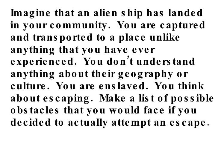<ul><li>Imagine that an alien ship has landed in your community.  You are captured and transported to a place unlike anyth...
