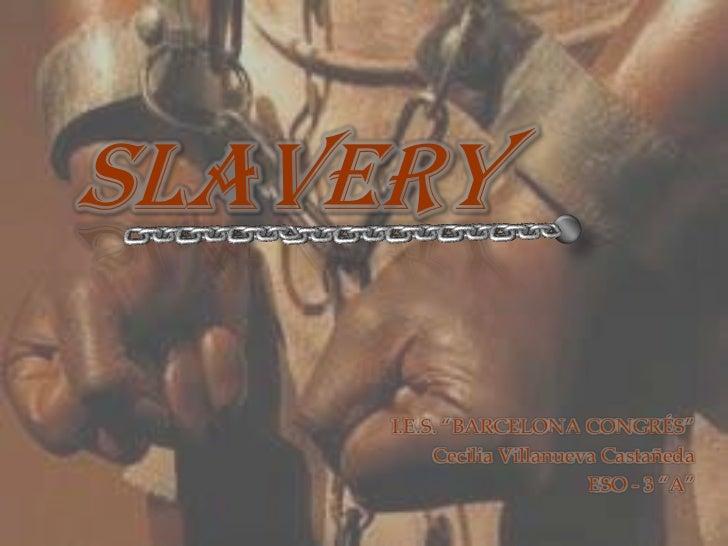 "SLAVERY<br />I.E.S. ""BARCELONA CONGRÉS""<br />Cecilia Villanueva Castañeda<br />ESO - 3 ""A""<br />"