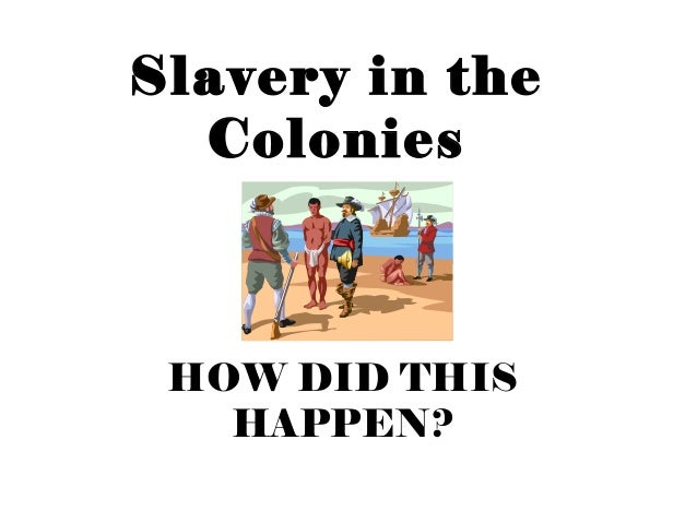 Slavery in the Colonies HOW DID THIS HAPPEN?