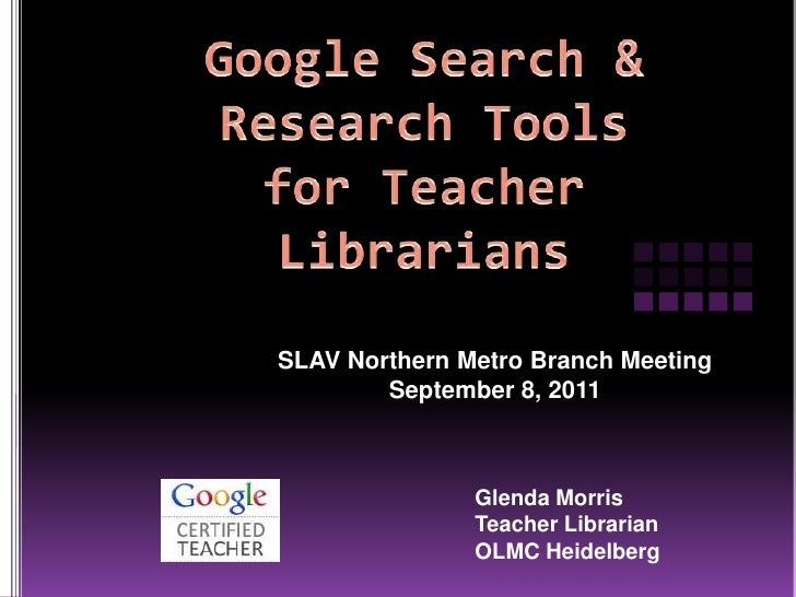 Google Search & Research Tools for Teacher Librarians<br />SLAV Northern Metro Branch Meeting<br />September 8, 2011<br />...