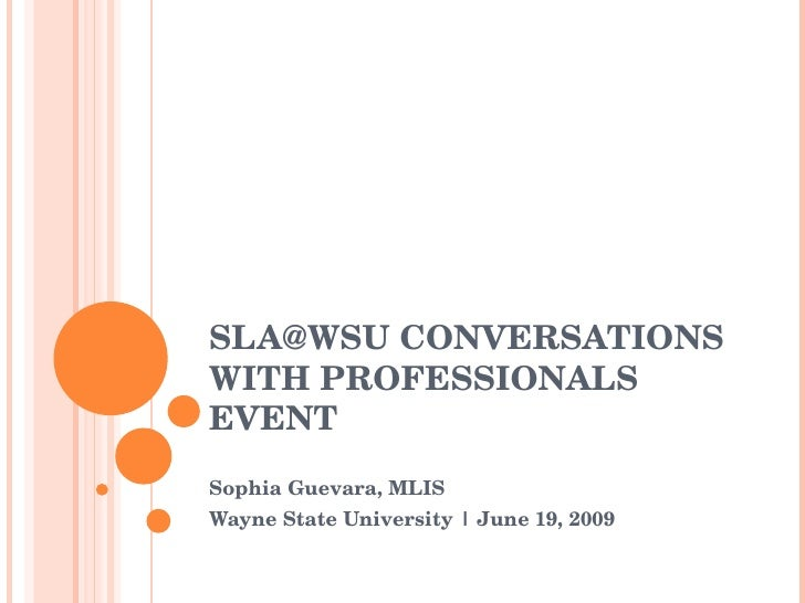 SLA@WSU CONVERSATIONS WITH PROFESSIONALS EVENT Sophia Guevara, MLIS Wayne State University | June 19, 2009