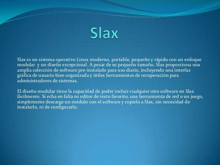 Slax<br />Slax es un sistema operativo Linux moderno, portable, pequeño y rápido con un enfoque modular  y u...