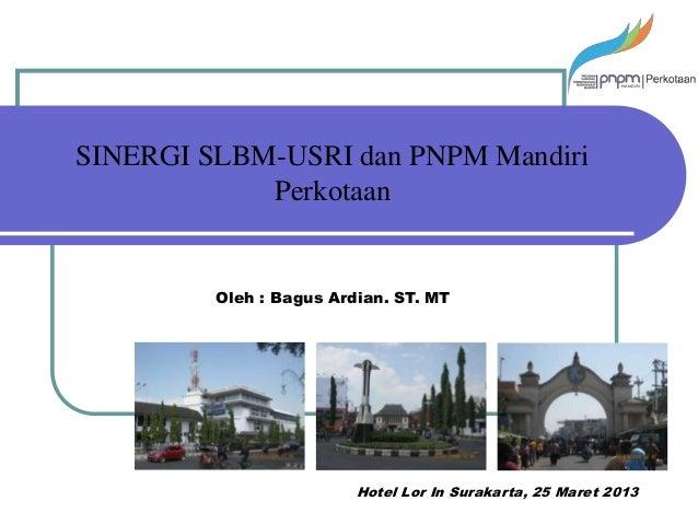 SINERGI SLBM-USRI dan PNPM Mandiri            Perkotaan         Oleh : Bagus Ardian. ST. MT                         Hotel ...
