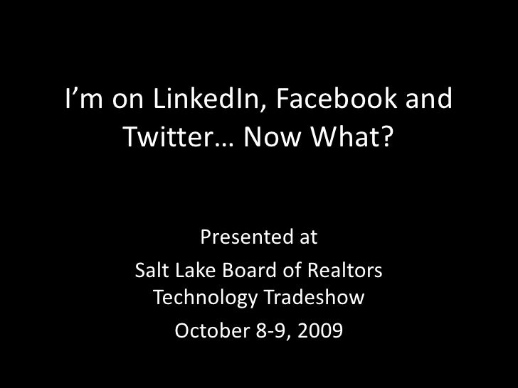 I'm on LinkedIn, Facebook and Twitter… Now What?<br />Presented at <br />Salt Lake Board of Realtors Technology Tradeshow<...
