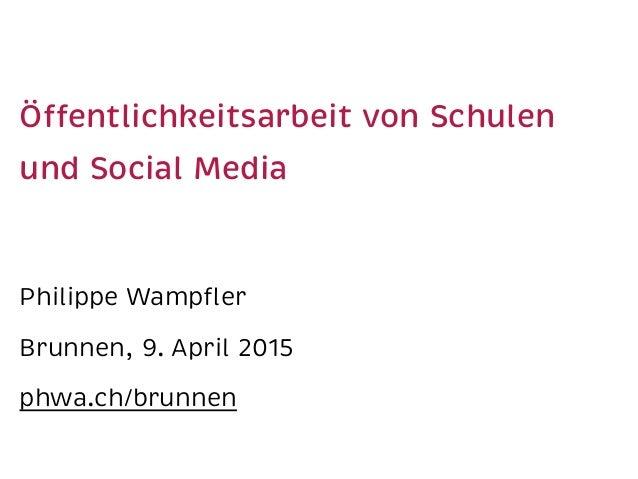 Öffentlichkeitsarbeit von Schulen und Social Media Philippe Wampfler Brunnen, 9. April 2015 phwa.ch/brunnen
