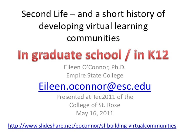 Second Life – and a short history of developing virtual learning communities<br />In graduate school / in K12<br />Eileen ...