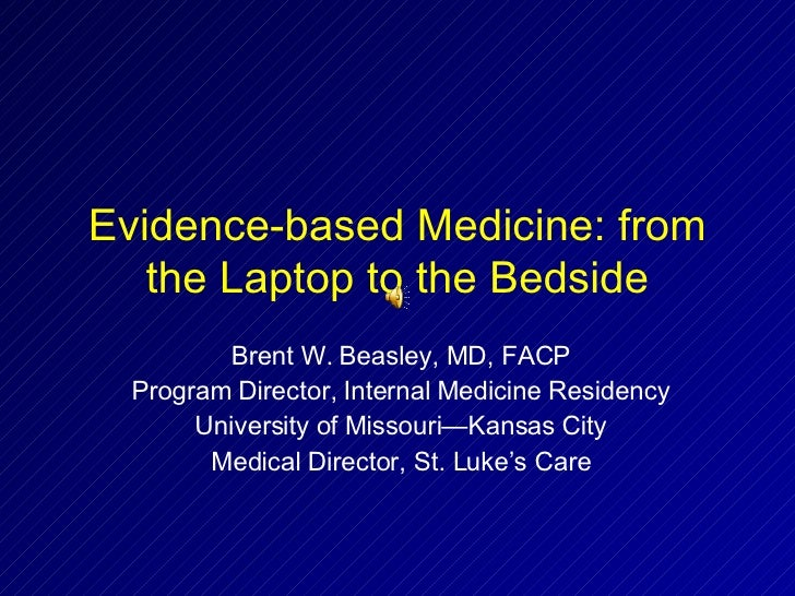 Evidence-based Medicine: from the Laptop to the Bedside Brent W. Beasley, MD, FACP Program Director, Internal Medicine Res...