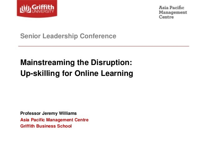 Senior Leadership ConferenceMainstreaming the Disruption:Up-skilling for Online LearningProfessor Jeremy WilliamsAsia Paci...