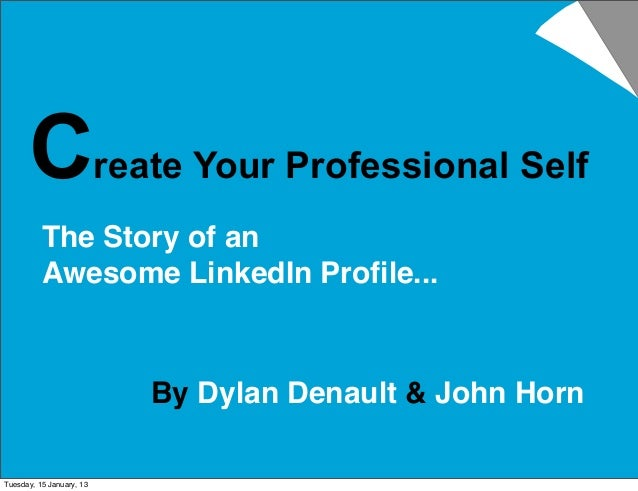 Create Your Professional Self          The Story of an          Awesome LinkedIn Profile...                          By Dyl...