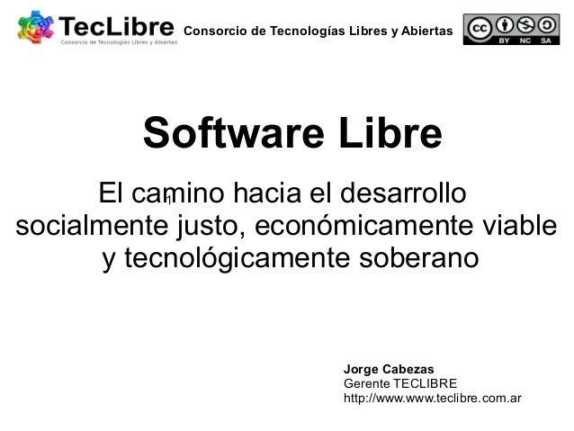 Consorcio de Tecnologías Libres y Abiertas  Software Libre El camino hacia el desarrollo 1 socialmente justo, económicamen...