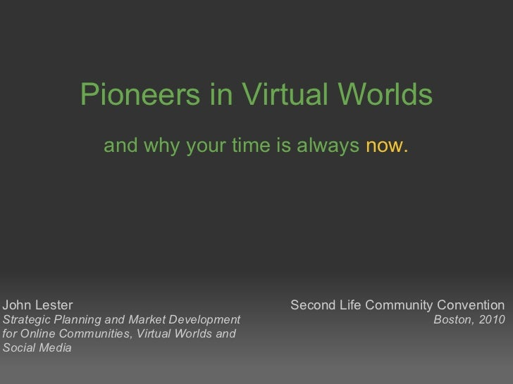 Pioneers in Virtual Worlds and why your time is always   now. John Lester Strategic Planning and Market Development for On...