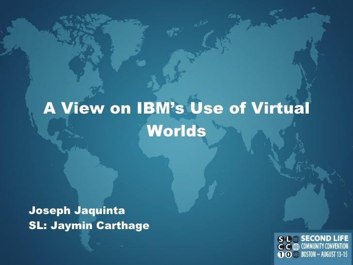 A View on IBM's Use of Virtual Worlds Joseph  Jaquinta SL: Jaymin Carthage