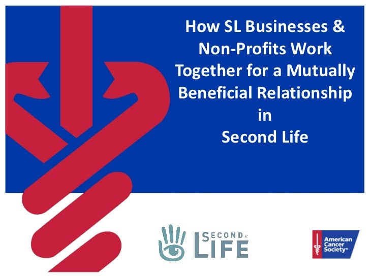 How SL Businesses &   Non-Profits WorkTogether for a MutuallyBeneficial Relationship           in      Second Life
