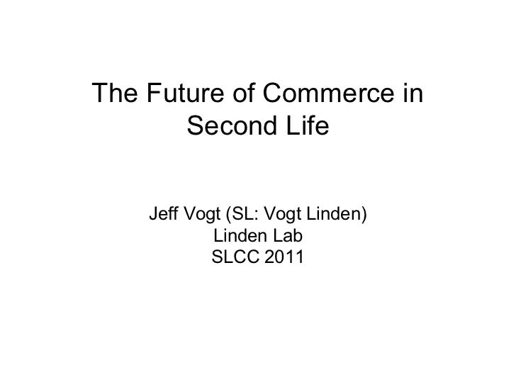 The Future of Commerce in       Second Life    Jeff Vogt (SL: Vogt Linden)            Linden Lab            SLCC 2011