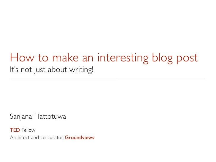How to make an interesting blog postIt's not just about writing!Sanjana HattotuwaTED FellowArchitect and co-curator, Groun...