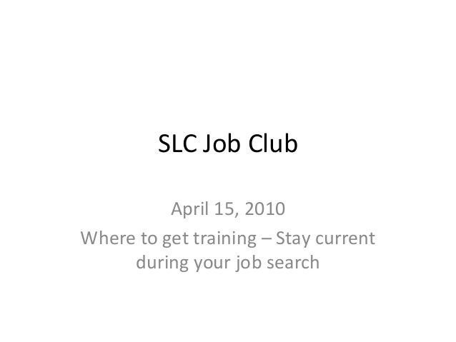 SLC Job Club April 15, 2010 Where to get training – Stay current during your job search