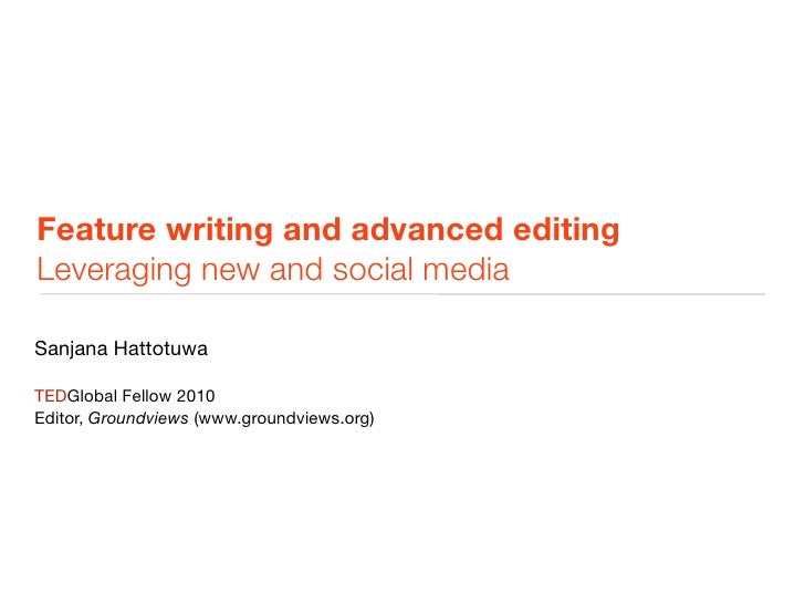 Feature writing and advanced editing Leveraging new and social media  Sanjana Hattotuwa  TEDGlobal Fellow 2010 Editor, Gro...