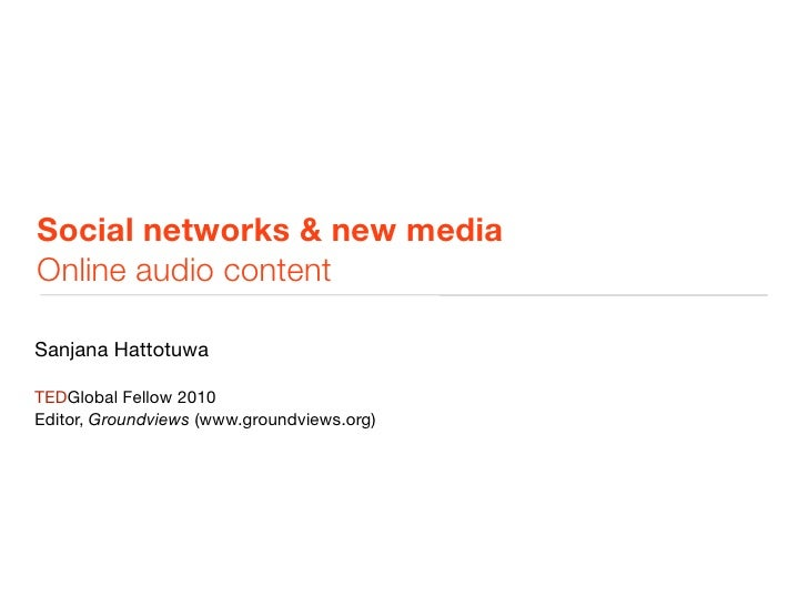 Social networks & new media Online audio content  Sanjana Hattotuwa  TEDGlobal Fellow 2010 Editor, Groundviews (www.ground...