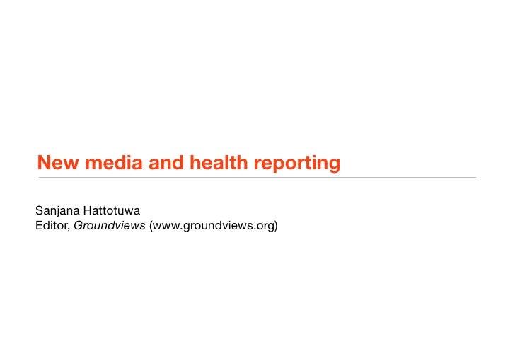 New media and health reporting  Sanjana Hattotuwa Editor, Groundviews (www.groundviews.org)