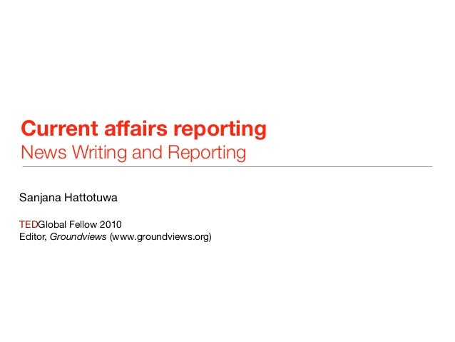 Current affairs reporting News Writing and Reporting Sanjana Hattotuwa TEDGlobal Fellow 2010 Editor, Groundviews (www.grou...
