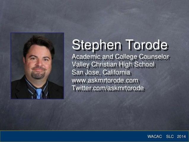 Stephen Torode Academic and College Counselor Valley Christian High School San Jose, California www.askmrtorode.com Twitte...