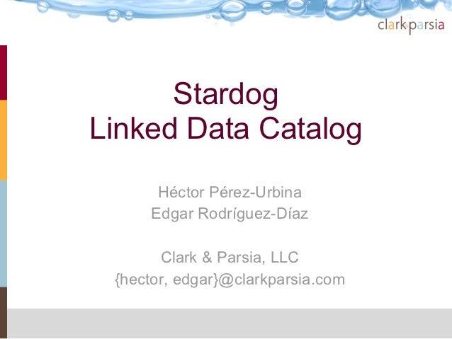 StardogLinked Data Catalog      Héctor Pérez-Urbina     Edgar Rodríguez-Díaz       Clark & Parsia, LLC {hector, edgar}@cla...