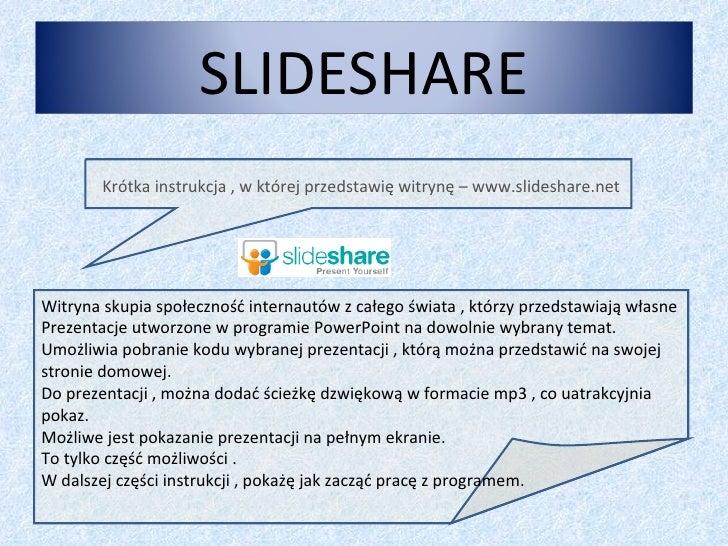 Krótka instrukcja , w której przedstawię witrynę – www.slideshare.net Witryna skupia społeczność internautów z całego świa...
