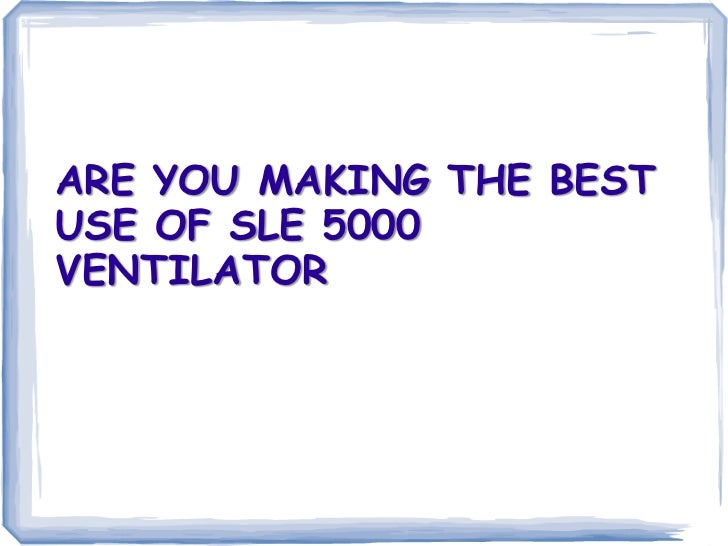 ARE YOU MAKING THE BESTUSE OF SLE 5000VENTILATOR
