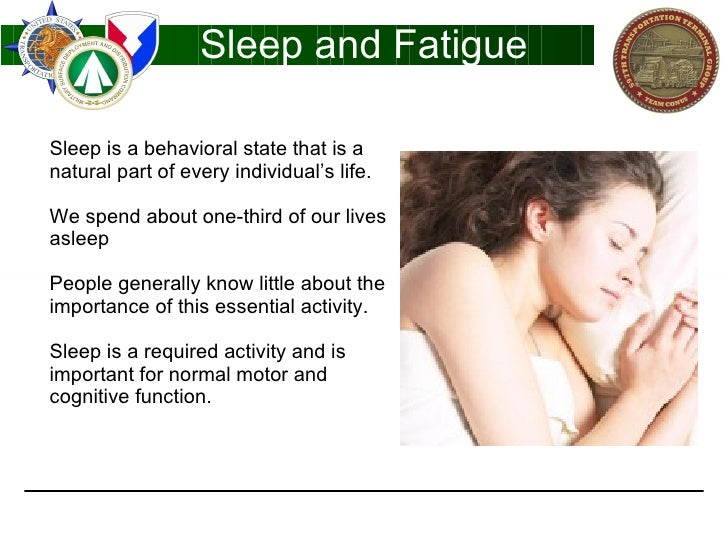 Sleep and Fatigue Sleep is a behavioral state that is a natural part of every individual's life. We spend about one-third ...