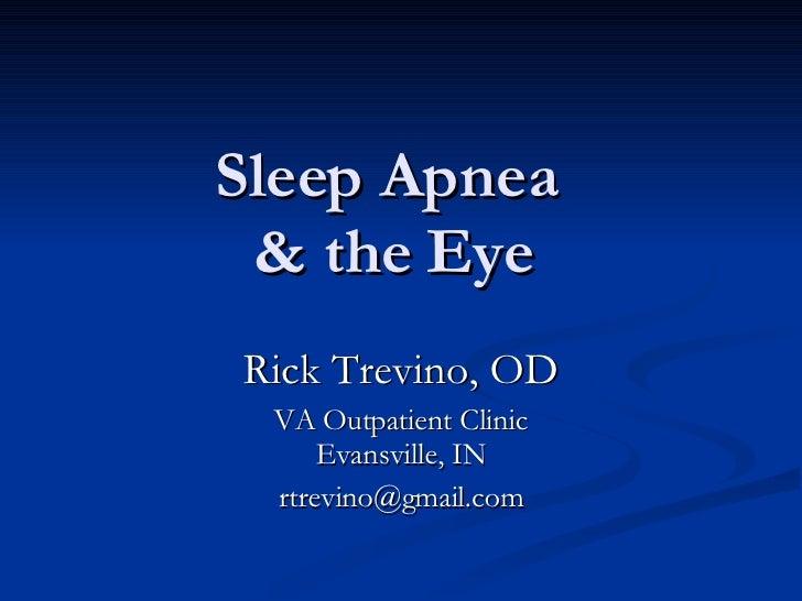 Sleep Apnea  & the Eye Rick Trevino, OD VA Outpatient Clinic Evansville, IN [email_address]