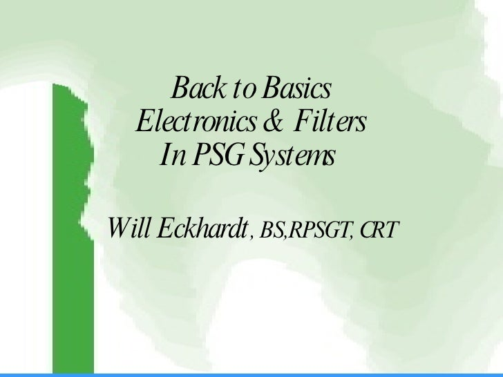 Back to Basics Electronics & Filters In PSG Systems  Will Eckhardt , BS,RPSGT, CRT