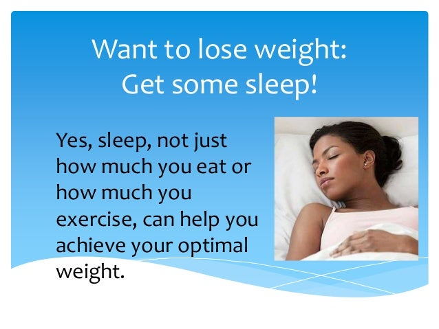 Want to lose weight:Get some sleep!Yes, sleep, not justhow much you eat orhow much youexercise, can help youachieve your o...