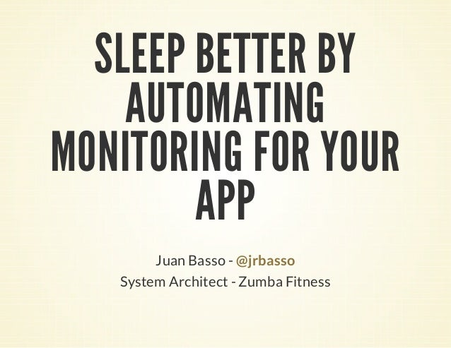 SLEEP BETTER BY AUTOMATING MONITORING FOR YOUR APP Juan Basso - @jrbasso System Architect - Zumba Fitness