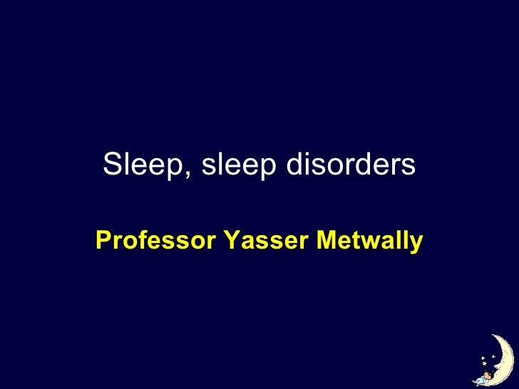 Sleep, sleep disorders Professor Yasser Metwally