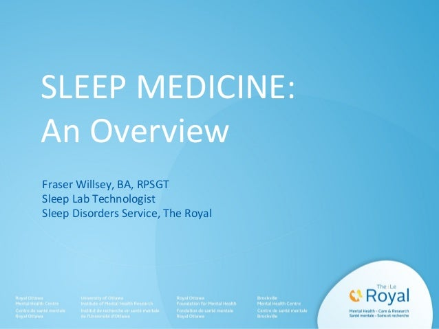 SLEEP MEDICINE: An Overview Fraser Willsey, BA, RPSGT Sleep Lab Technologist Sleep Disorders Service, The Royal
