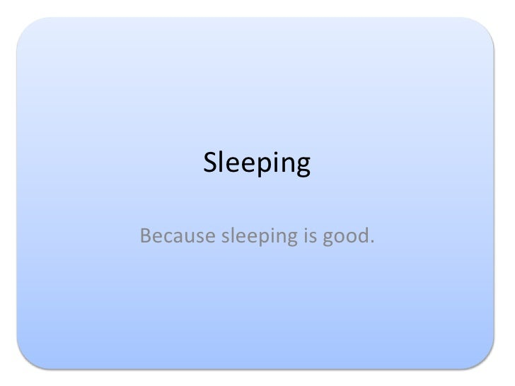 Sleeping<br />Because sleeping is good.<br />