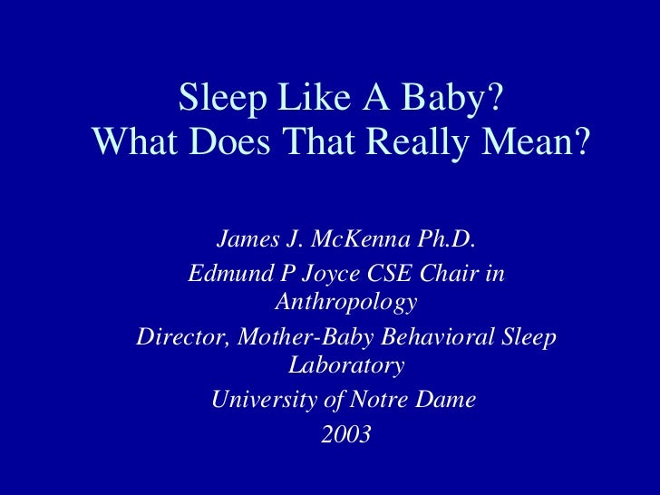 Sleep Like A Baby? What Does That Really Mean? James J. McKenna Ph.D. Edmund P Joyce CSE Chair in Anthropology Director, M...
