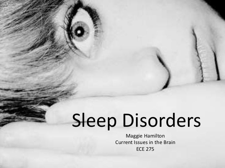 Sleep Disorders         Maggie Hamilton     Current Issues in the Brain              ECE 275