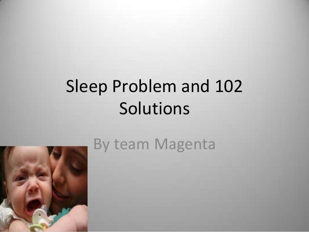 Sleep Problem and 102       Solutions   By team Magenta
