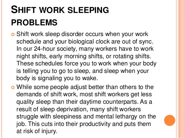problems with shift work Work shift is a term that applies to a nonstandard work schedule, including night shifts, rotating shifts and other random work schedules but what is the problem.