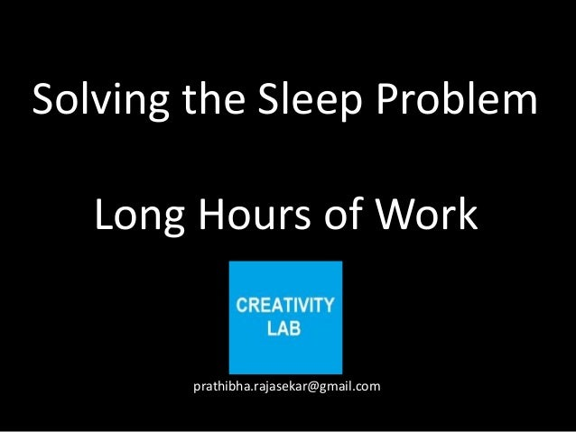 Solving the Sleep Problem   Long Hours of Work       prathibha.rajasekar@gmail.com