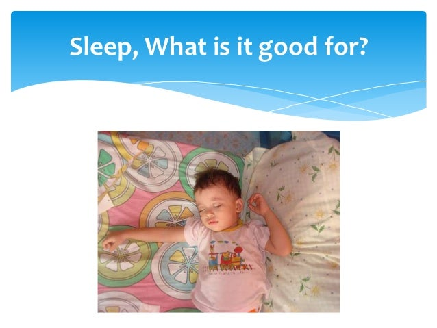 Sleep, What is it good for?
