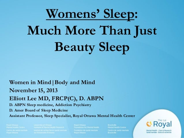 Womens' Sleep: Much More Than Just Beauty Sleep Women in Mind|Body and Mind November 15, 2013 Elliott Lee MD, FRCP(C), D. ...