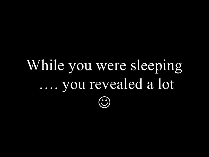 While you were sleeping  …. you revealed a lot 