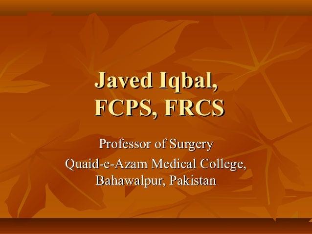 Javed Iqbal,    FCPS, FRCS     Professor of SurgeryQuaid-e-Azam Medical College,     Bahawalpur, Pakistan